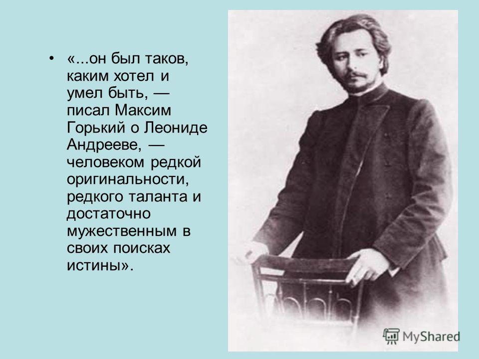 «...он был таков, каким хотел и умел быть, писал Максим Горький о Леониде Андрееве, человеком редкой оригинальности, редкого таланта и достаточно мужественным в своих поисках истины».