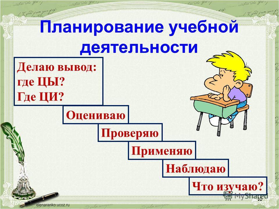 Планирование учебной деятельности Что изучаю? Делаю вывод: где ЦЫ? Где ЦИ? Применяю Проверяю Оцениваю Наблюдаю 10