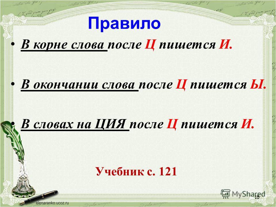 15 Правило В корне слова после Ц пишется И. В окончании слова после Ц пишется Ы. В словах на ЦИЯ после Ц пишется И. Учебник с. 121