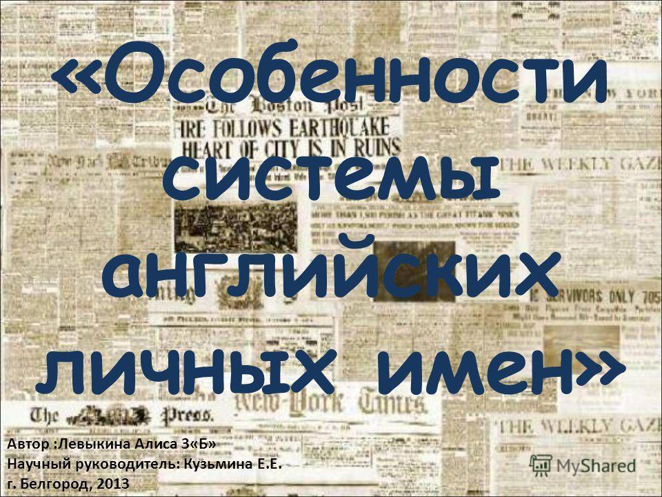 «Особенности системы английских личных имен» Автор :Левыкина Алиса 3«Б» Научный руководитель: Кузьмина Е.Е. г. Белгород, 2013