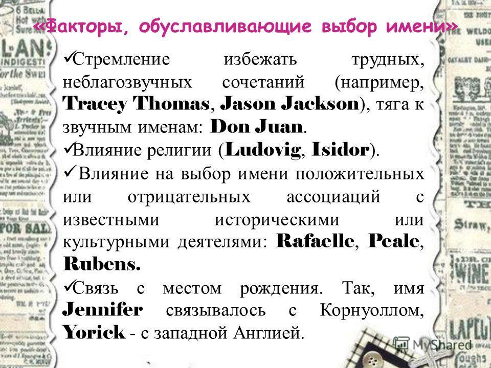 «Факторы, обуславливающие выбор имени» Стремление избежать трудных, неблагозвучных сочетаний (например, Tracey Thomas, Jason Jackson ), тяга к звучным именам: Don Juan. Влияние религии ( Ludovig, Isidor ). Влияние на выбор имени положительных или отр