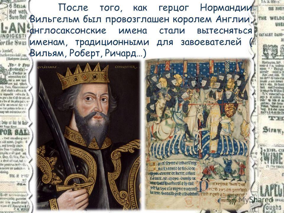 После того, как герцог Нормандии Вильгельм был провозглашен королем Англии, англосаксонские имена стали вытесняться именам, традиционными для завоевателей ( Вильям, Роберт, Ричард…)