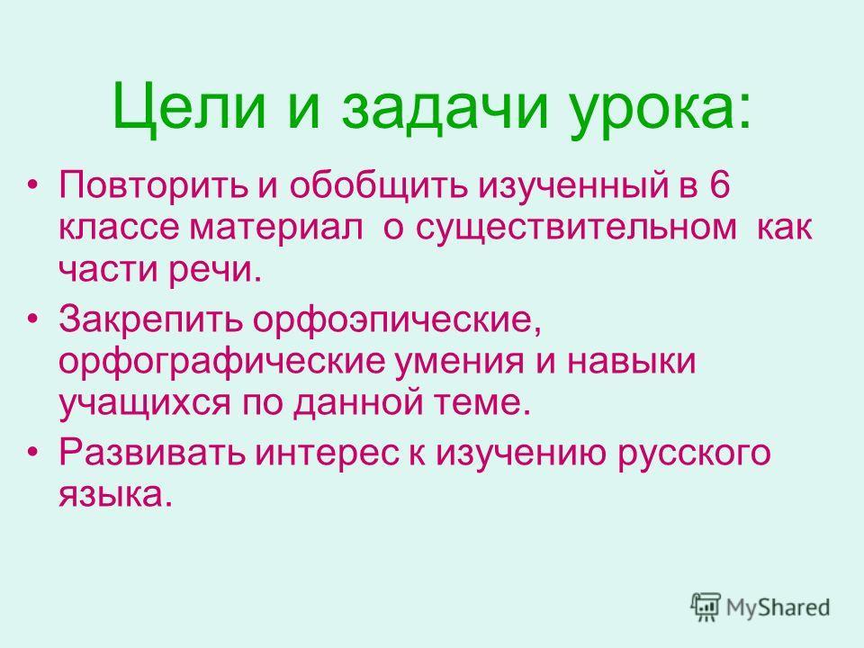 Цели и задачи урока: Повторить и обобщить изученный в 6 классе материал о существительном как части речи. Закрепить орфоэпические, орфографические умения и навыки учащихся по данной теме. Развивать интерес к изучению русского языка.