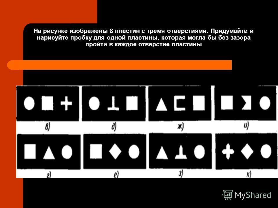 На рисунке изображены 8 пластин с тремя отверстиями. Придумайте и нарисуйте пробку для одной пластины, которая могла бы без зазора пройти в каждое отверстие пластины