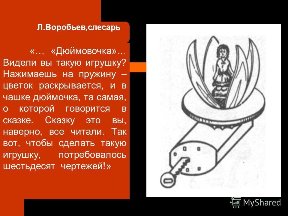 Л.Воробьев,слесарь «… «Дюймовочка»… Видели вы такую игрушку? Нажимаешь на пружину – цветок раскрывается, и в чашке дюймочка, та самая, о которой говорится в сказке. Сказку это вы, наверно, все читали. Так вот, чтобы сделать такую игрушку, потребовало