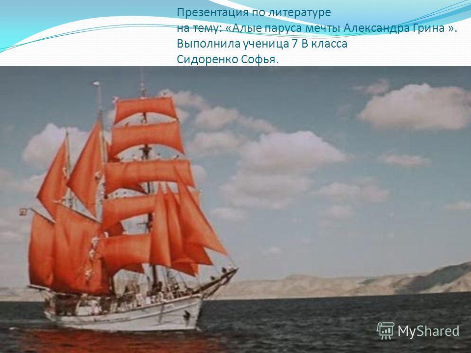 Презентация по литературе на тему: «Алые паруса мечты Александра Грина ». Выполнила ученица 7 В класса Сидоренко Софья.
