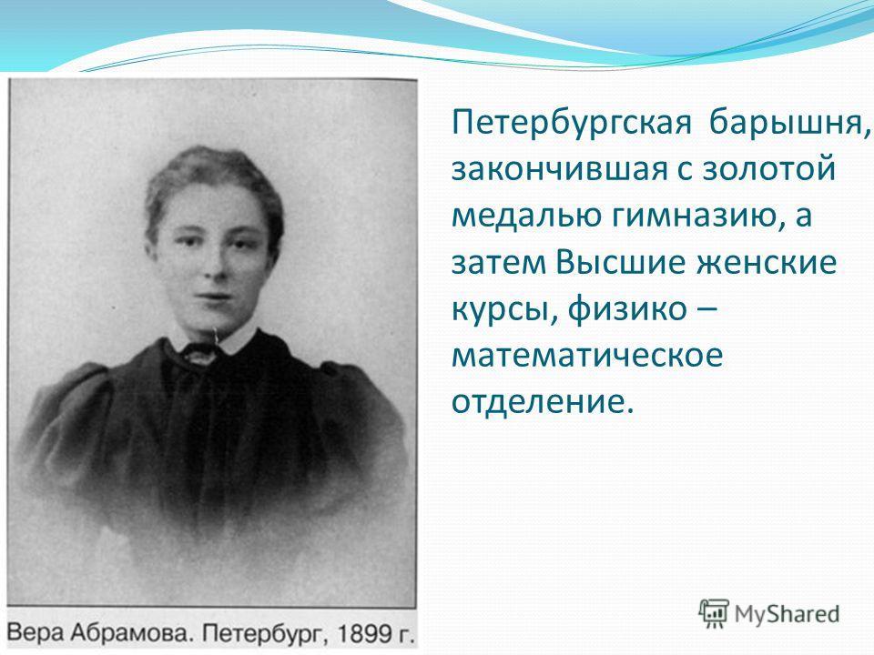 Петербургская барышня, закончившая с золотой медалью гимназию, а затем Высшие женские курсы, физико – математическое отделение.