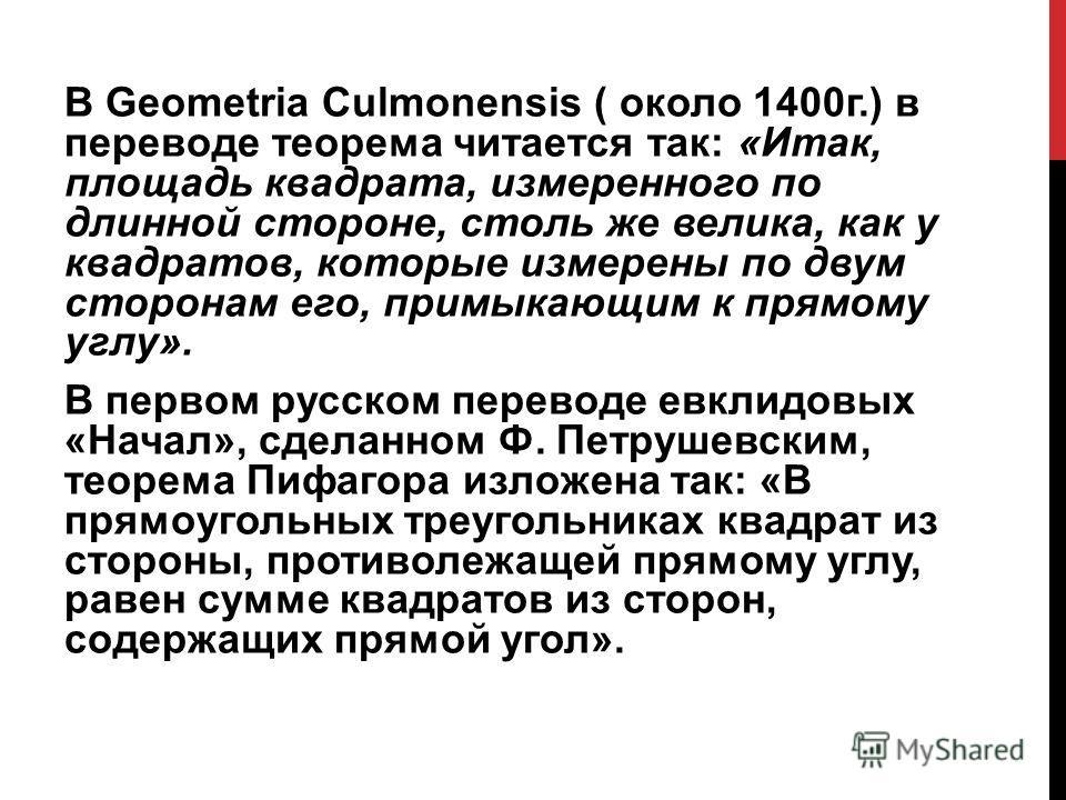 В Geometria Culmonensis ( около 1400г.) в переводе теорема читается так: «Итак, площадь квадрата, измеренного по длинной стороне, столь же велика, как у квадратов, которые измерены по двум сторонам его, примыкающим к прямому углу». В первом русском п