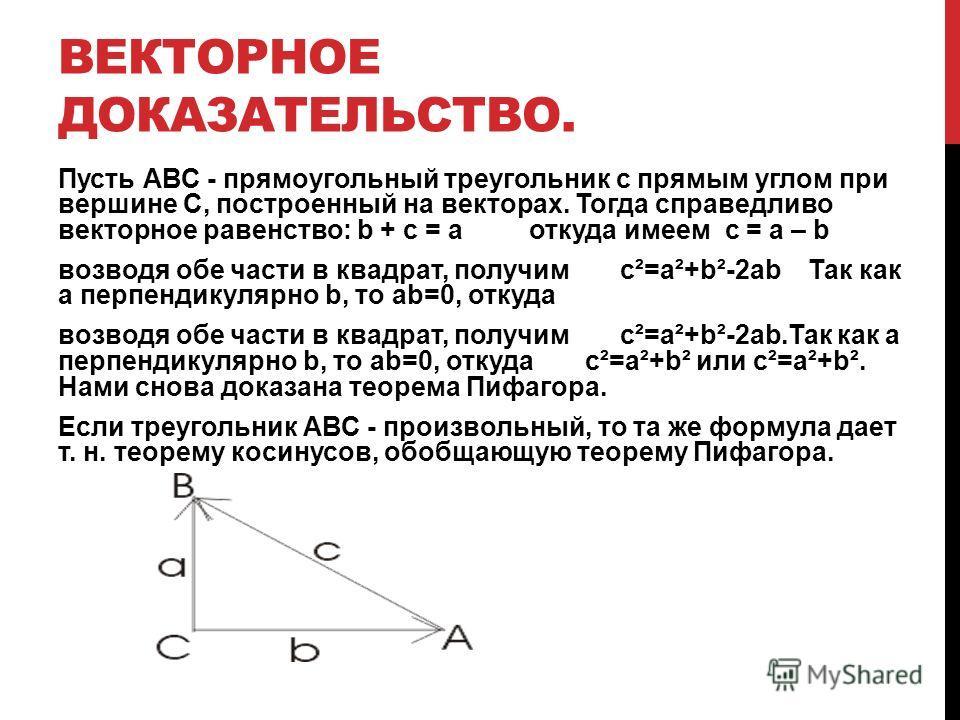 ВЕКТОРНОЕ ДОКАЗАТЕЛЬСТВО. Пусть АВС - прямоугольный треугольник с прямым углом при вершине С, построенный на векторах. Тогда справедливо векторное равенство: b + c = a откуда имеем c = a – b возводя обе части в квадрат, получим c²=a²+b²-2ab Так как a