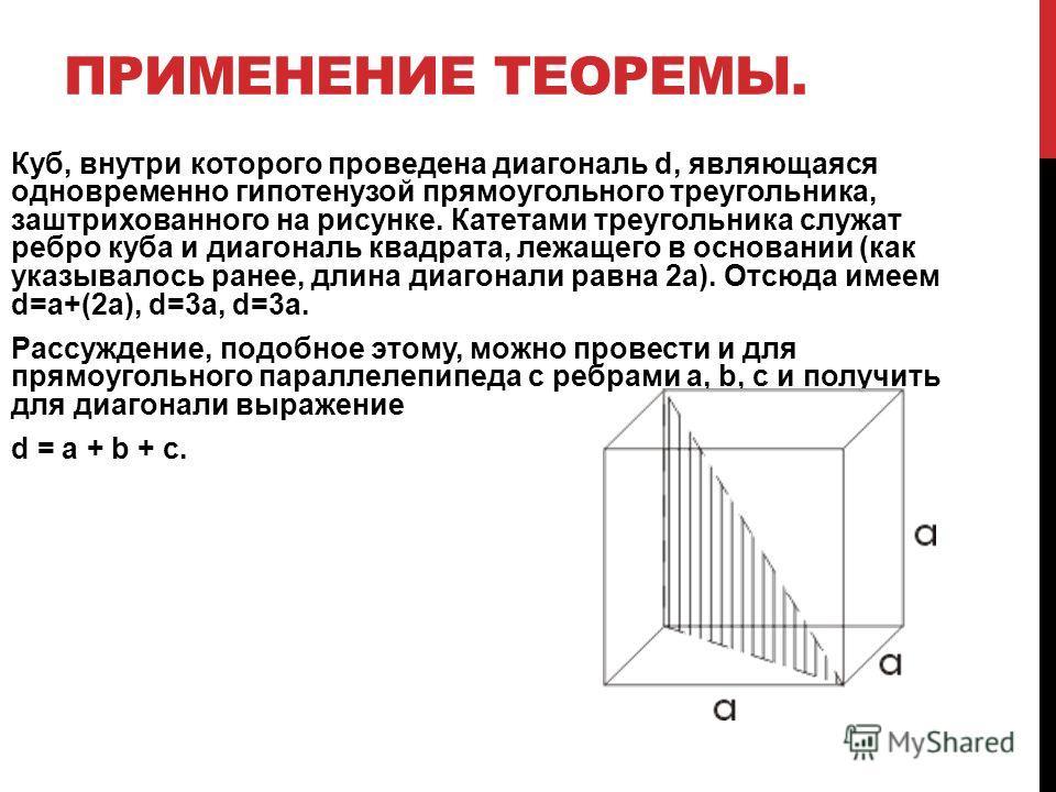 ПРИМЕНЕНИЕ ТЕОРЕМЫ. Куб, внутри которого проведена диагональ d, являющаяся одновременно гипотенузой прямоугольного треугольника, заштрихованного на рисунке. Катетами треугольника служат ребро куба и диагональ квадрата, лежащего в основании (как указы