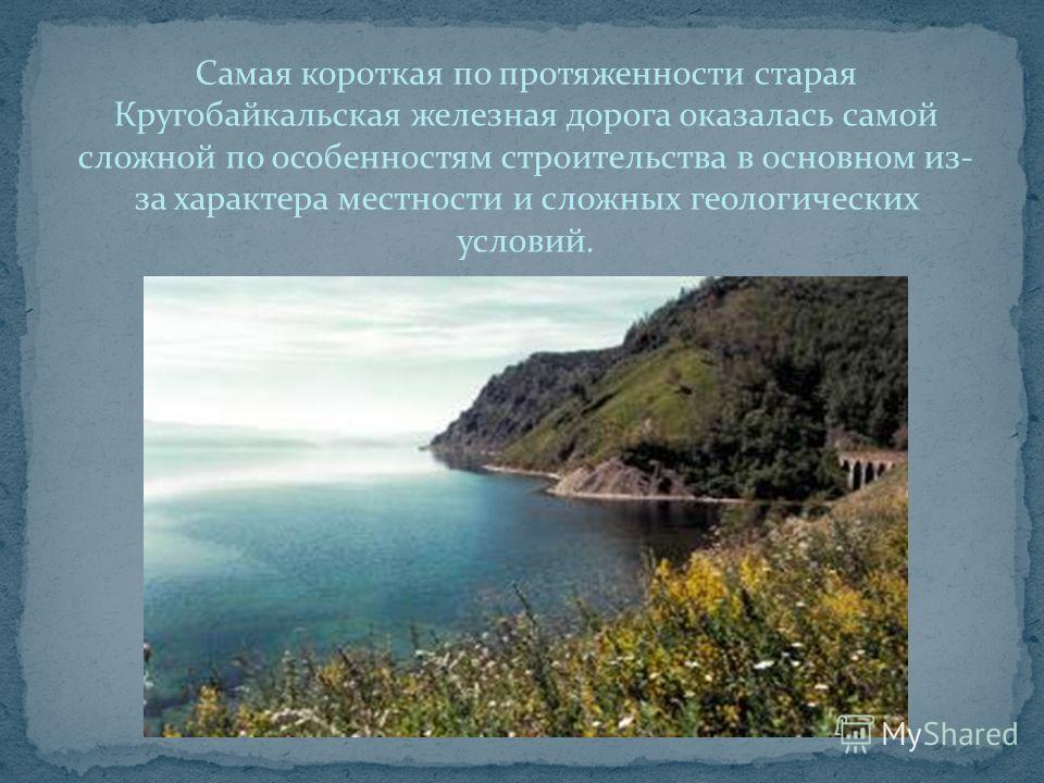 Самая короткая по протяженности старая Кругобайкальская железная дорога оказалась самой сложной по особенностям строительства в основном из- за характера местности и сложных геологических условий.