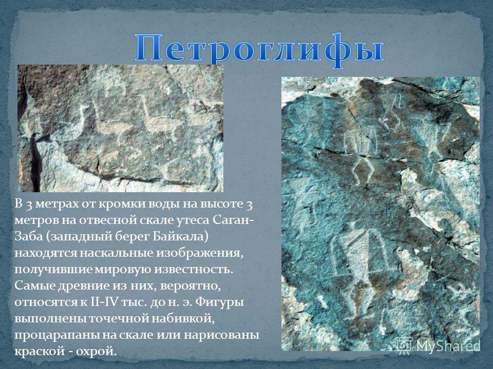 В 3 метрах от кромки воды на высоте 3 метров на отвесной скале утеса Саган- Заба (западный берег Байкала) находятся наскальные изображения, получившие мировую известность. Самые древние из них, вероятно, относятся к II-IV тыс. до н. э. Фигуры выполне