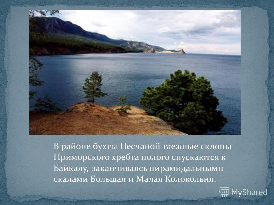 В районе бухты Песчаной таежные склоны Приморского хребта полого спускаются к Байкалу, заканчиваясь пирамидальными скалами Большая и Малая Колокольня.