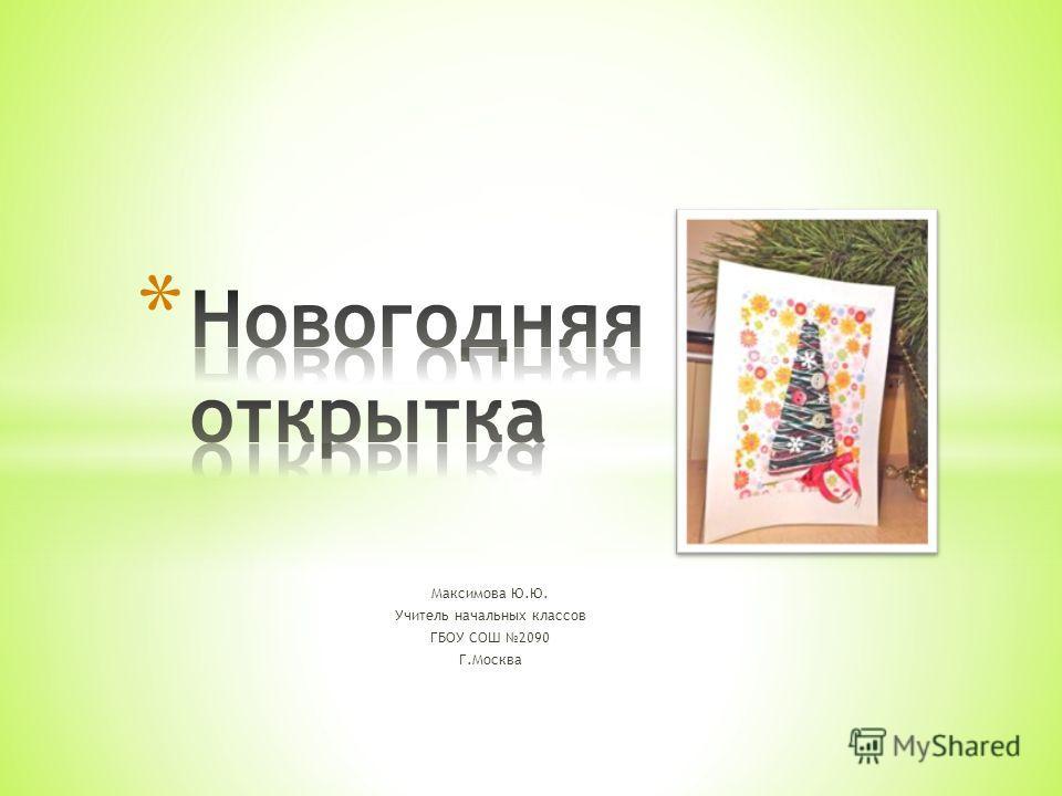 Максимова Ю.Ю. Учитель начальных классов ГБОУ СОШ 2090 Г.Москва