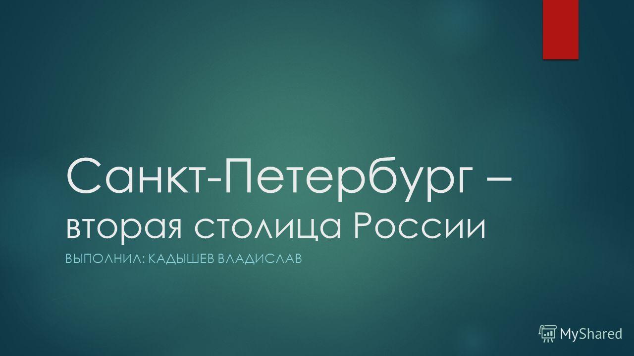 Санкт-Петербург – вторая столица России ВЫПОЛНИЛ: КАДЫШЕВ ВЛАДИСЛАВ
