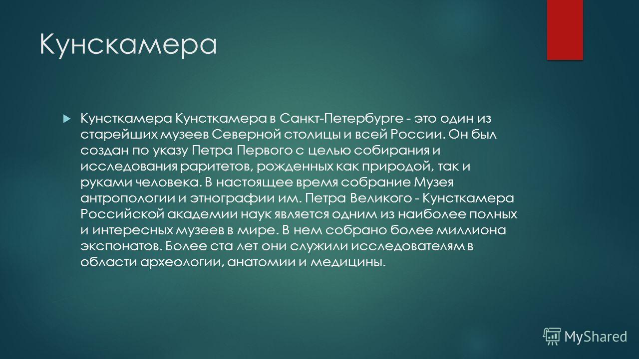 Кунскамера Кунсткамера Кунсткамера в Санкт-Петербурге - это один из старейших музеев Северной столицы и всей России. Он был создан по указу Петра Первого с целью собирания и исследования раритетов, рожденных как природой, так и руками человека. В нас
