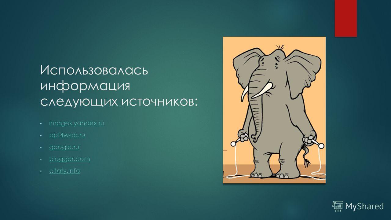 Использовалась информация следующих источников: images.yandex.ru ppt4web.ru google.ru blogger.com citaty.info
