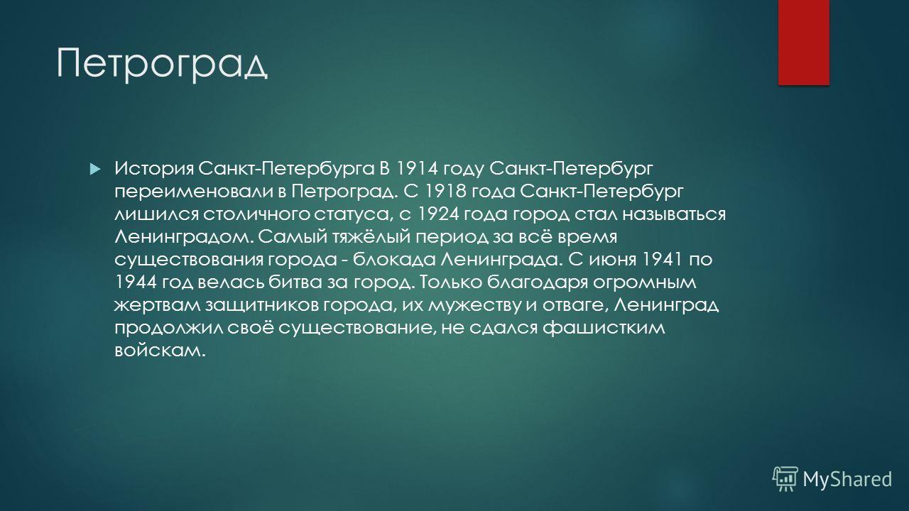 Петроград История Санкт-Петербурга В 1914 году Санкт-Петербург переименовали в Петроград. С 1918 года Санкт-Петербург лишился столичного статуса, с 1924 года город стал называться Ленинградом. Самый тяжёлый период за всё время существования города -