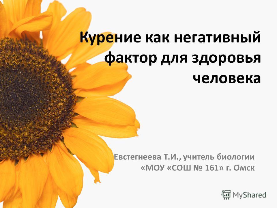 Курение как негативный фактор для здоровья человека Евстегнеева Т.И., учитель биологии «МОУ «СОШ 161» г. Омск