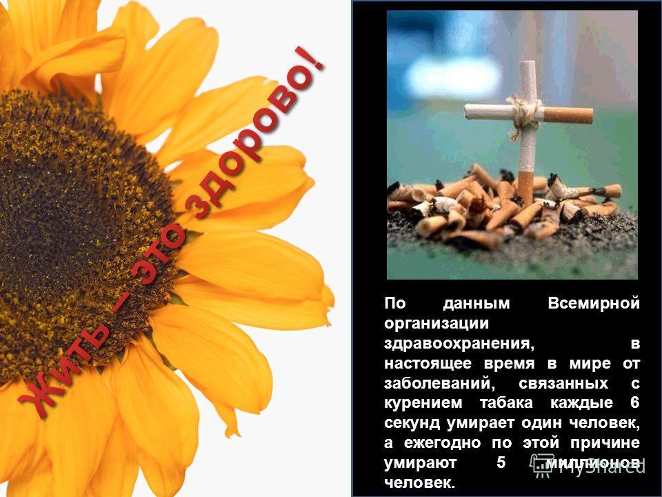 По данным Всемирной организации здравоохранения, в настоящее время в мире от заболеваний, связанных с курением табака каждые 6 секунд умирает один человек, а ежегодно по этой причине умирают 5 миллионов человек.