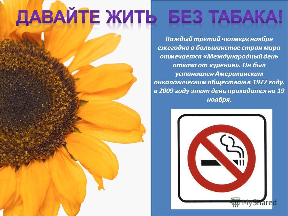 Каждый третий четверг ноября ежегодно в большинстве стран мира отмечается «Международный день отказа от курения». Он был установлен Американским онкологическим обществом в 1977 году. в 2009 году этот день приходится на 19 ноября.