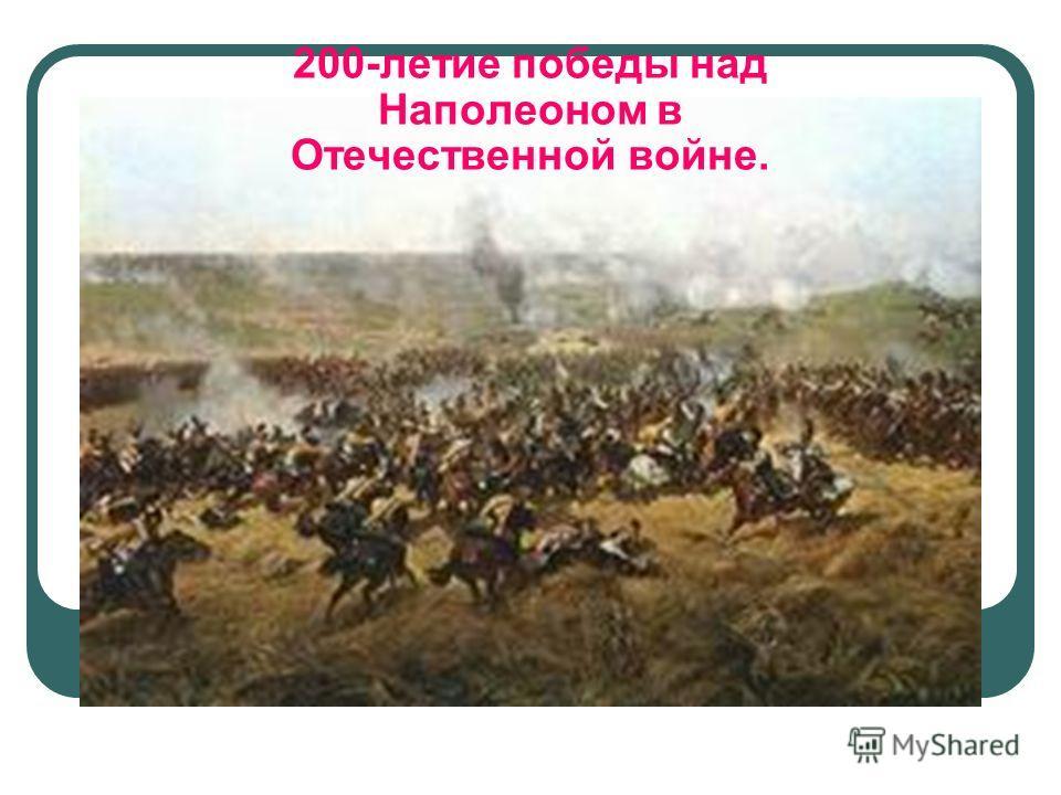 200-летие победы над Наполеоном в Отечественной войне.
