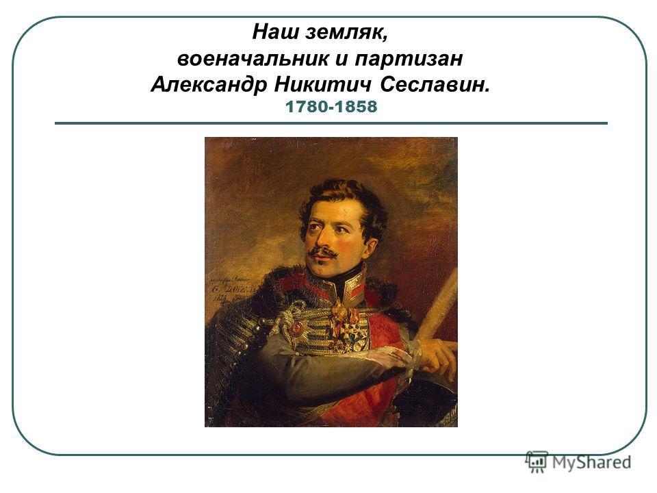 1780-1858 Наш земляк, военачальник и партизан Александр Никитич Сеславин.