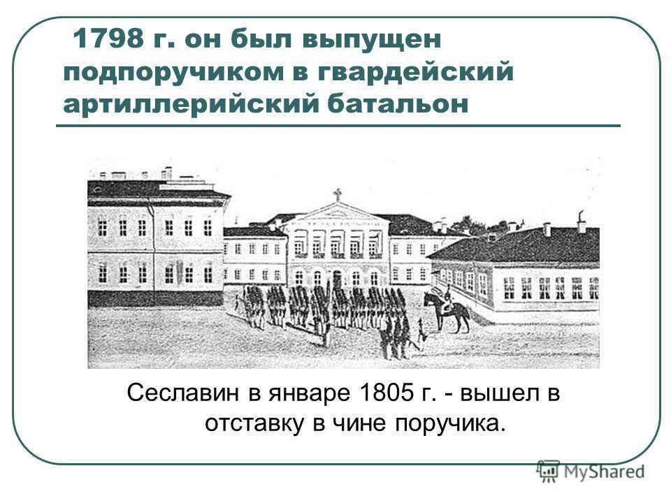1798 г. он был выпущен подпоручиком в гвардейский артиллерийский батальон Сеславин в январе 1805 г. - вышел в отставку в чине поручика.