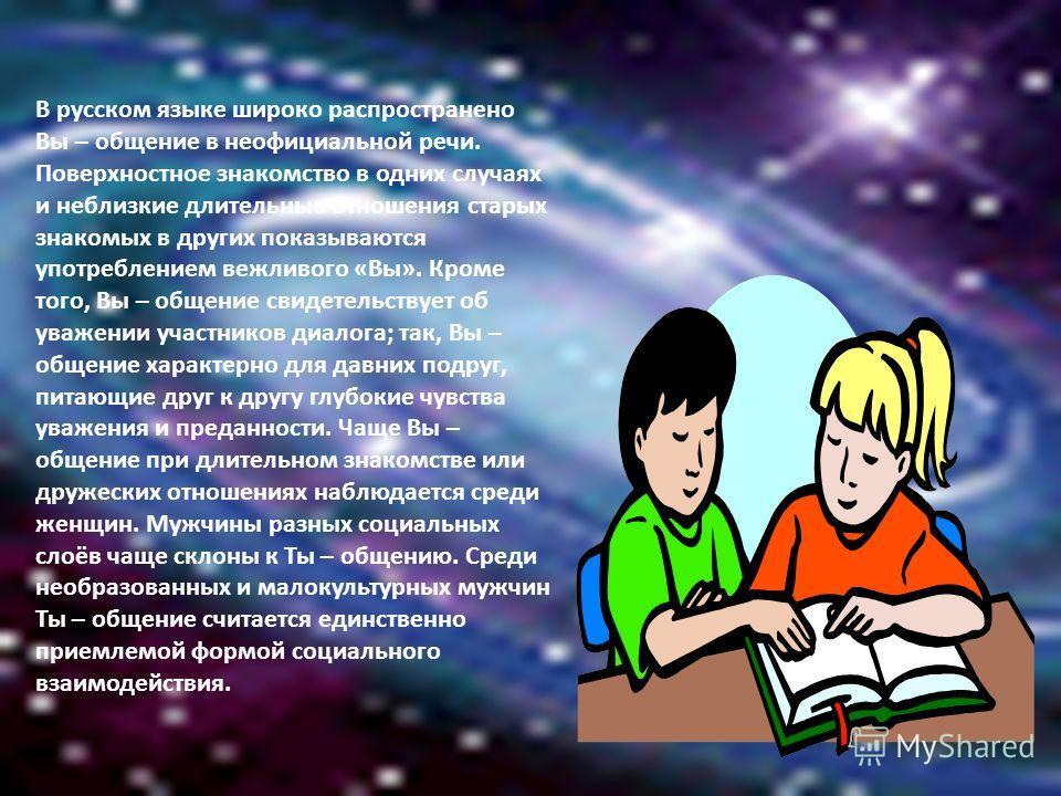В русском языке широко распространено Вы – общение в неофициальной речи. Поверхностное знакомство в одних случаях и неблизкие длительные отношения старых знакомых в других показываются употреблением вежливого «Вы». Кроме того, Вы – общение свидетельс