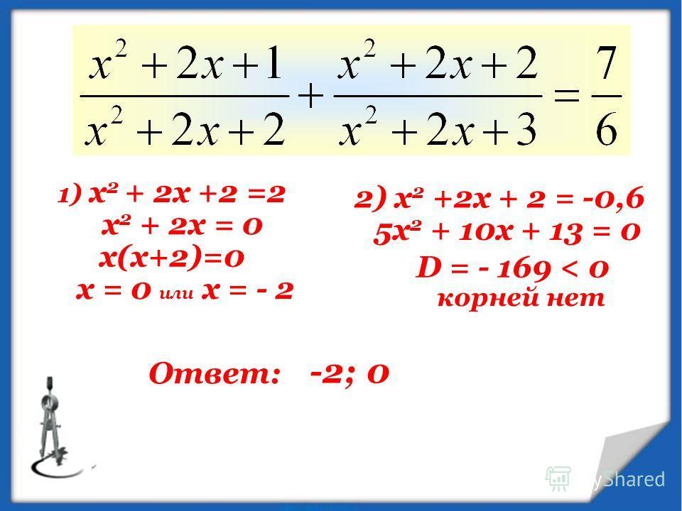 1) х 2 + 2х +2 =2 х 2 + 2х = 0 х(х+2)=0 х = 0 или х = - 2 2) х 2 +2х + 2 = -0,6 5х 2 + 10х + 13 = 0 D = - 169 < 0 корней нет Ответ: -2;0