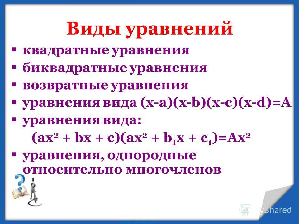 Виды уравнений квадратные уравнения биквадратные уравнения возвратные уравнения уравнения вида (x-a)(x-b)(x-c)(x-d)=А уравнения вида: (ax 2 + bx + c)(ax 2 + b 1 x + c 1 )=Ax 2 уравнения, однородные относительно многочленов