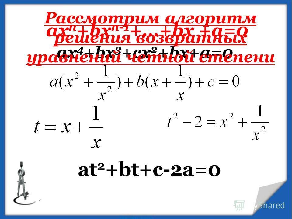 aх n +bx n-1 +...+bx +a=0 ax 4 +bx 3 +cx 2 +bx+a=0 at 2 +bt+c-2a=0 Рассмотрим алгоритм решения возвратных уравнений четной степени