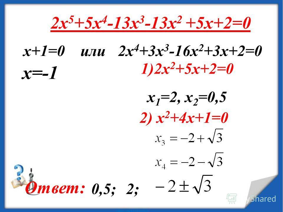 2x 5 +5x 4 -13x 3 -13x 2 +5x+2=0 х+1=0 или 2x 4 +3x 3 -16x 2 +3x+2=0 1)2x 2 +5x+2=0 x 1 =2, x 2 =0,5 2) x 2 +4x+1=0 x=-1 Ответ: 0,5;2;