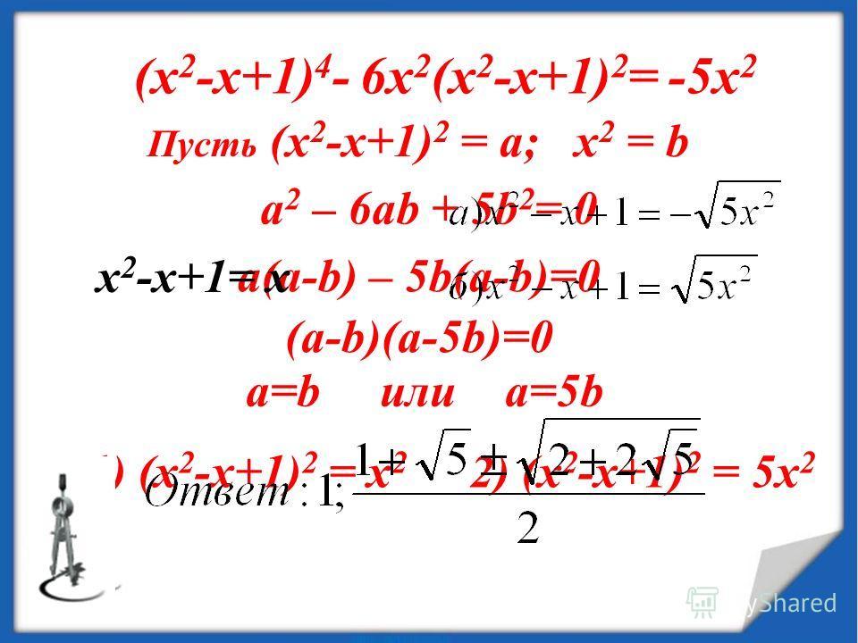 (х 2 -х+1) 4 - 6х 2 (х 2 -х+1) 2 = -5х 2 Пусть (х 2 -х+1) 2 = а; х 2 = b a 2 – 6ab + 5b 2 = 0 a(a-b) – 5b(a-b)=0 (a-b)(a-5b)=0 a=b или a=5b 1) (х 2 -х+1) 2 = х 2 2) (х 2 -х+1) 2 = 5х 2 х 2 -х+1= х