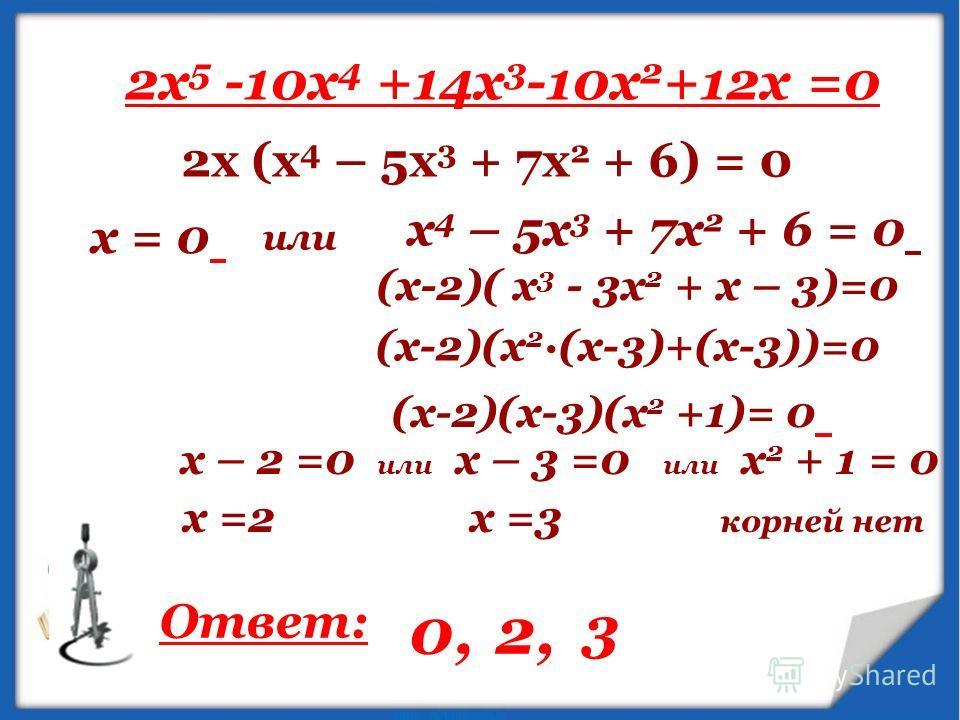 2x 5 -10x 4 +14x 3 -10x 2 +12х =0 2х (х 4 – 5х 3 + 7х 2 + 6) = 0 х = 0 х 4 – 5х 3 + 7х 2 + 6 = 0 или (х-2)( х 3 - 3х 2 + х – 3)=0 (х-2)(х 2 ·(х-3)+(х-3))=0 (х-2)(х-3)(х 2 +1)= 0 х – 2 =0 или х – 3 =0 или х 2 + 1 = 0 х =2 х =3 корней нет Ответ: 0,2, 3
