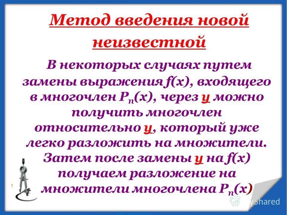 В некоторых случаях путем замены выражения f(x), входящего в многочлен Р п (х), через у можно получить многочлен относительно у, который уже легко разложить на множители. Затем после замены у на f(x) получаем разложение на множители многочлена Р п (х
