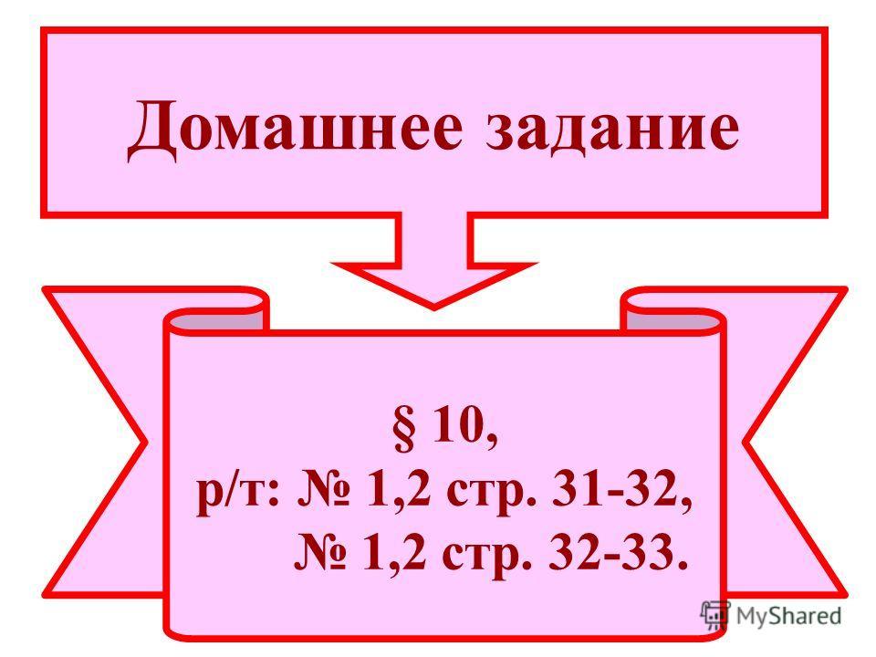 § 10, р/т: 1,2 стр. 31-32, 1,2 стр. 32-33. Домашнее задание