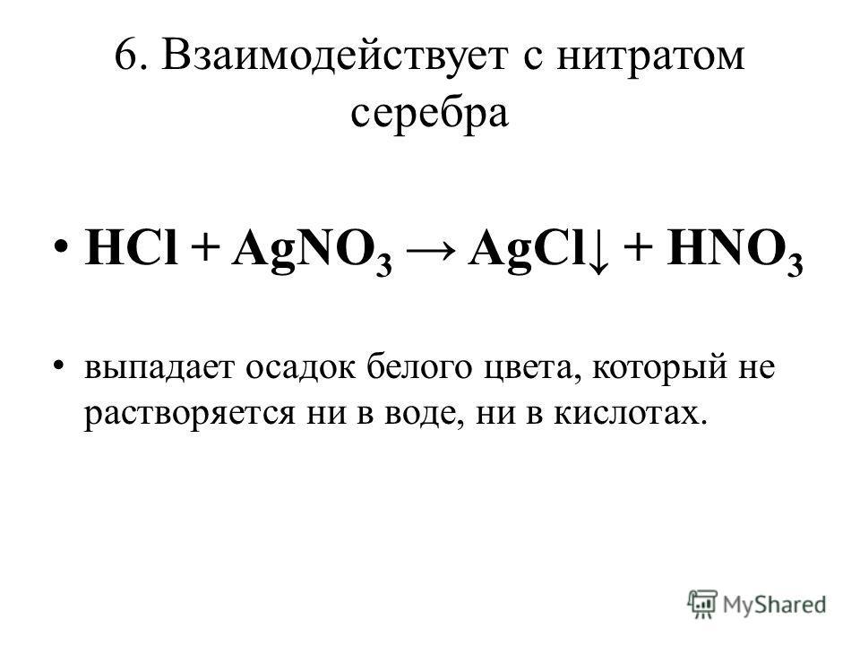 6. Взаимодействует с нитратом серебра HCl + AgNO 3 AgCl + HNO 3 выпадает осадок белого цвета, который не растворяется ни в воде, ни в кислотах.