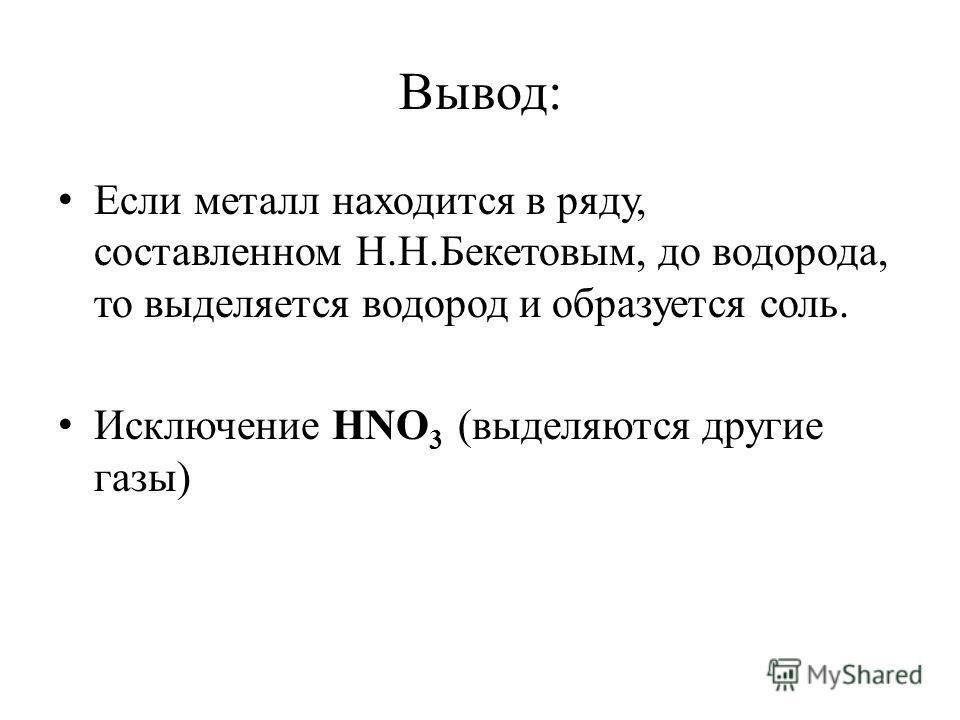 Вывод: Если металл находится в ряду, составленном Н.Н.Бекетовым, до водорода, то выделяется водород и образуется соль. Исключение HNO 3 (выделяются другие газы)