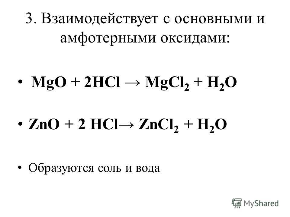 3. Взаимодействует с основными и амфотерными оксидами: MgO + 2HCl MgCl 2 + H 2 O ZnO + 2 HCl ZnCl 2 + H 2 O Образуются соль и вода