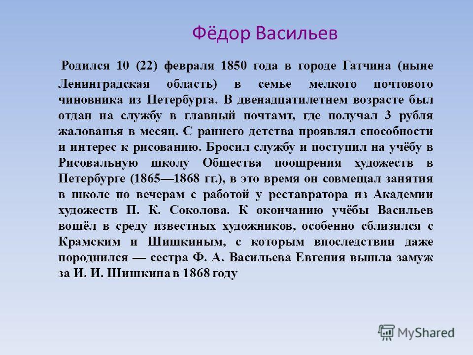 Фёдор Васильев Родился 10 (22) февраля 1850 года в городе Гатчина (ныне Ленинградская область) в семье мелкого почтового чиновника из Петербурга. В двенадцатилетнем возрасте был отдан на службу в главный почтамт, где получал 3 рубля жалованья в месяц