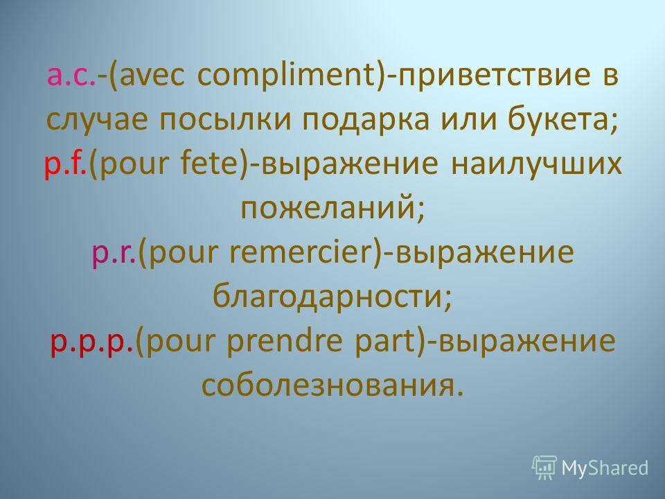 a.c.-(avec compliment)-приветствие в случае посылки подарка или букета; p.f.(pour fete)-выражение наилучших пожеланий; p.r.(pour remercier)-выражение благодарности; p.p.p.(pour prendre part)-выражение соболезнования.