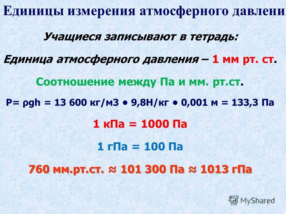7 Учащиеся записывают в тетрадь: Единица атмосферного давления – 1 мм рт. ст. Соотношение между Па и мм. рт.ст. P= ρgh = 13 600 кг/м3 9,8Н/кг 0,001 м = 133,3 Па 1 кПа = 1000 Па 1 гПа = 100 Па 760 мм.рт.ст. 101 300 Па 1013 гПа. Единицы измерения атмос
