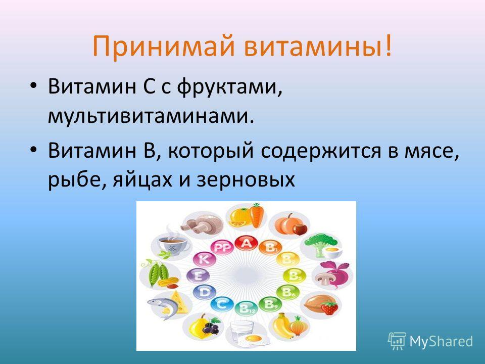 Принимай витамины! Витамин С с фруктами, мультивитаминами. Витамин В, который содержится в мясе, рыбе, яйцах и зерновых