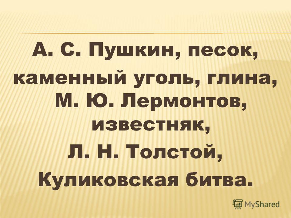 А. С. Пушкин, песок, каменный уголь, глина, М. Ю. Лермонтов, известняк, Л. Н. Толстой, Куликовская битва.