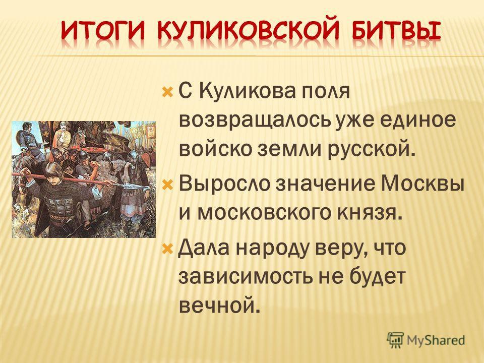 С Куликова поля возвращалось уже единое войско земли русской. Выросло значение Москвы и московского князя. Дала народу веру, что зависимость не будет вечной.