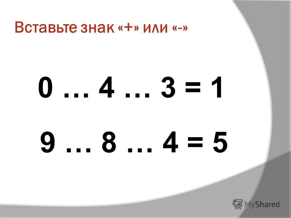 Вставьте знак «+» или «-» 0 … 4 … 3 = 1 9 … 8 … 4 = 5