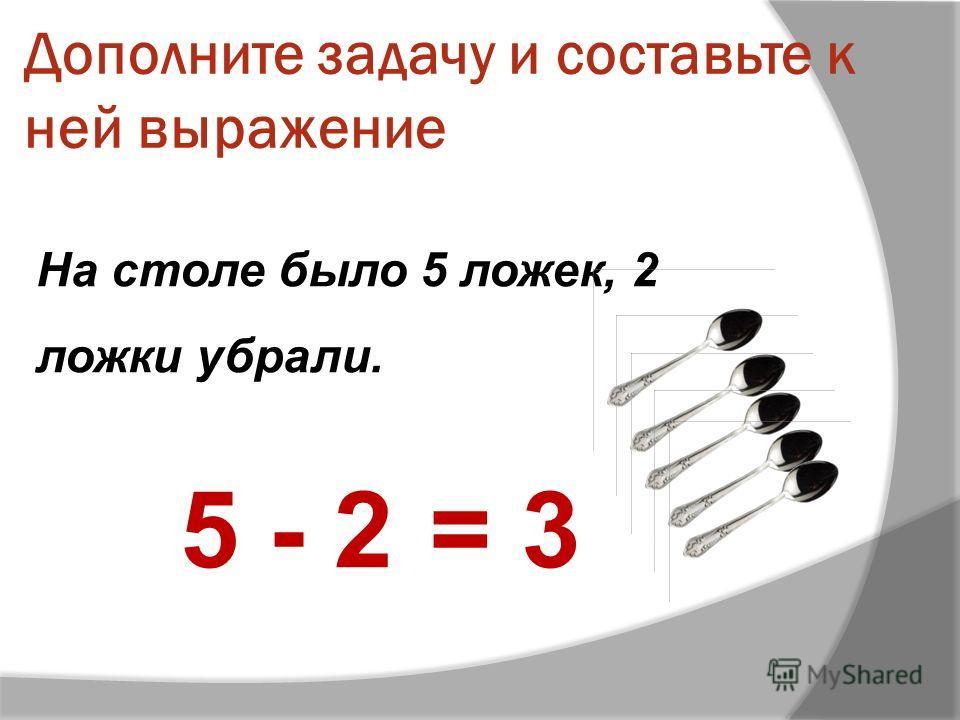 Дополните задачу и составьте к ней выражение На столе было 5 ложек, 2 ложки убрали. 5 - 2= 3