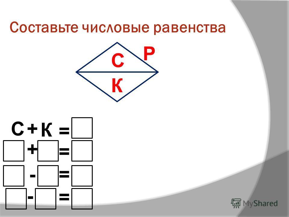 Составьте числовые равенства С+ К = + = -= - = С К Р