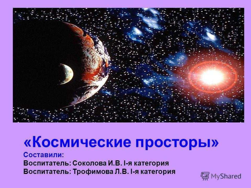 «Космические просторы» Составили: Воспитатель: Соколова И.В. I-я категория Воспитатель: Трофимова Л.В. I-я категория